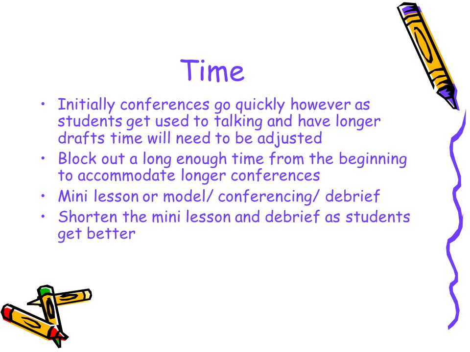 Time Initially conferences go quickly however as students get used to talking and have longer drafts time will need to be adjusted Block out a long enough time from the beginning to accommodate longer conferences Mini lesson or model/ conferencing/ debrief Shorten the mini lesson and debrief as students get better