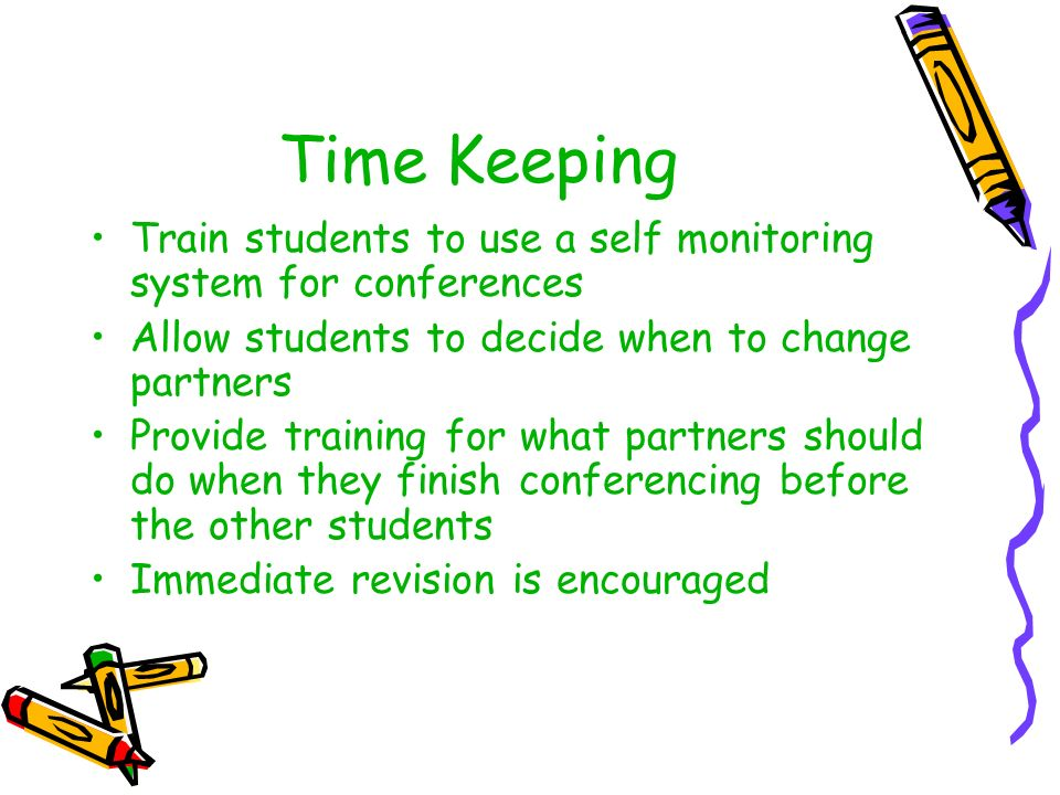 Time Keeping Train students to use a self monitoring system for conferences Allow students to decide when to change partners Provide training for what partners should do when they finish conferencing before the other students Immediate revision is encouraged