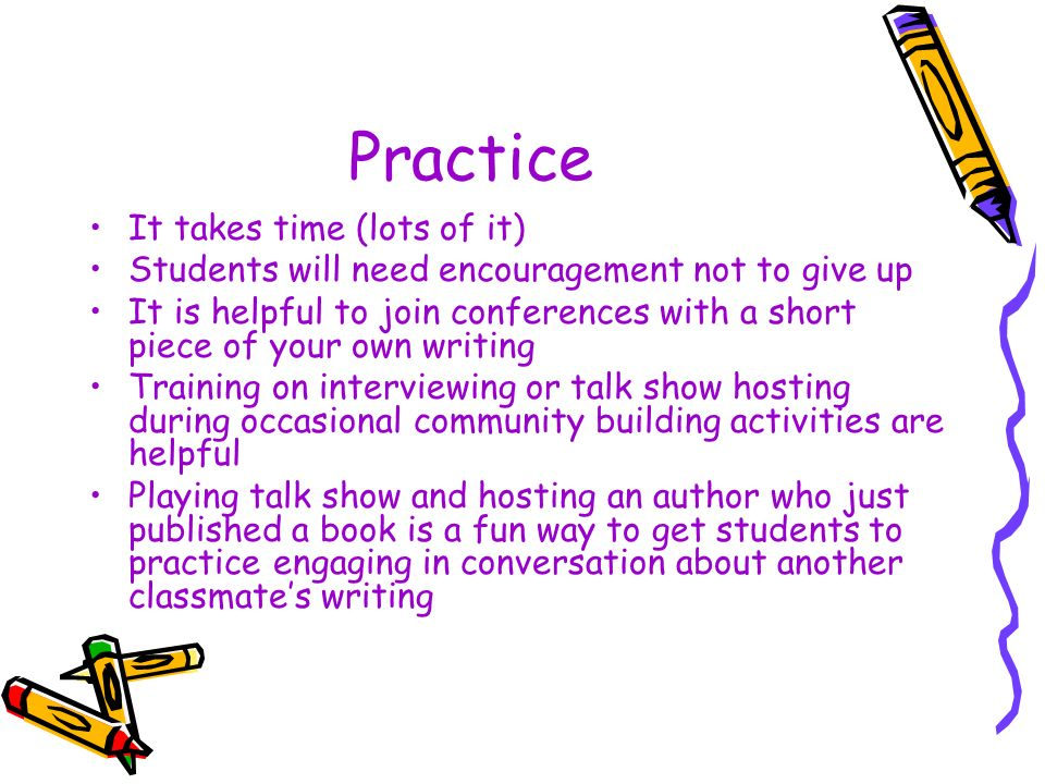 Practice It takes time (lots of it) Students will need encouragement not to give up It is helpful to join conferences with a short piece of your own writing Training on interviewing or talk show hosting during occasional community building activities are helpful Playing talk show and hosting an author who just published a book is a fun way to get students to practice engaging in conversation about another classmates writing