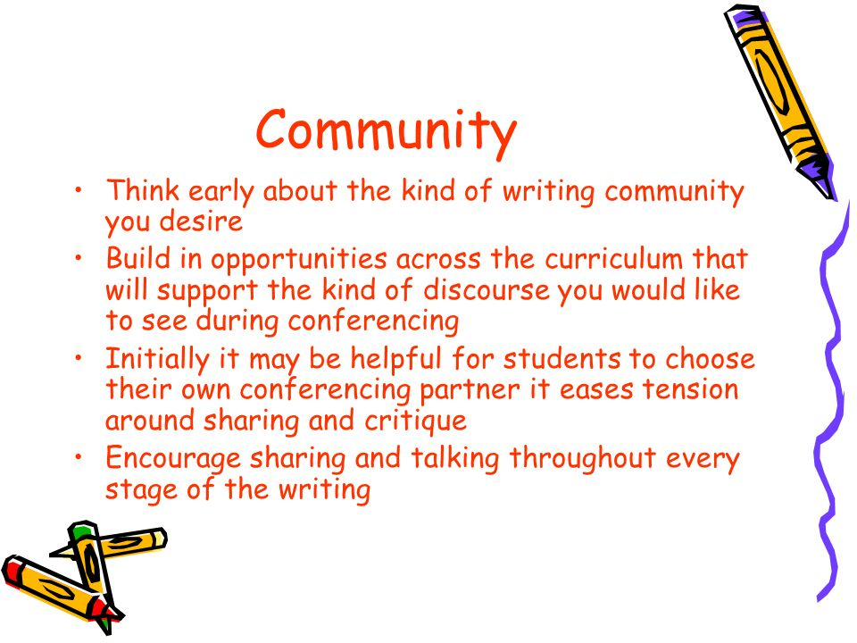 Community Think early about the kind of writing community you desire Build in opportunities across the curriculum that will support the kind of discourse you would like to see during conferencing Initially it may be helpful for students to choose their own conferencing partner it eases tension around sharing and critique Encourage sharing and talking throughout every stage of the writing