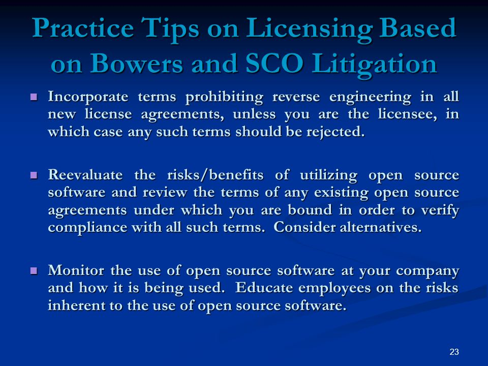 23 Practice Tips on Licensing Based on Bowers and SCO Litigation Incorporate terms prohibiting reverse engineering in all new license agreements, unless you are the licensee, in which case any such terms should be rejected.
