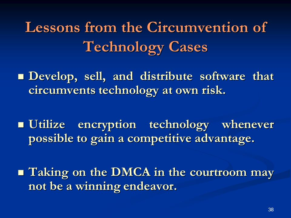 38 Lessons from the Circumvention of Technology Cases Develop, sell, and distribute software that circumvents technology at own risk.