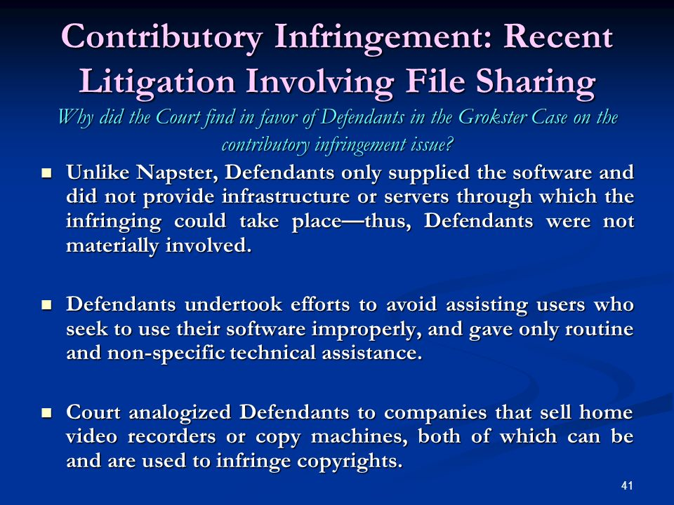 41 Contributory Infringement: Recent Litigation Involving File Sharing Why did the Court find in favor of Defendants in the Grokster Case on the contributory infringement issue.