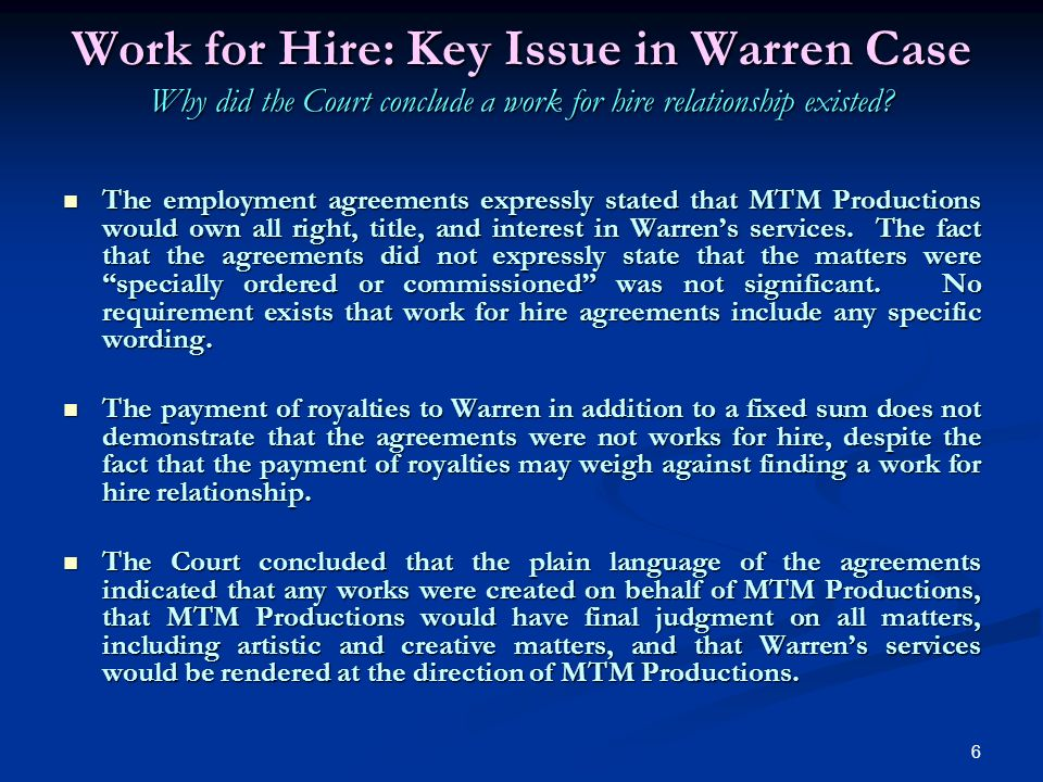 6 Work for Hire: Key Issue in Warren Case Why did the Court conclude a work for hire relationship existed.