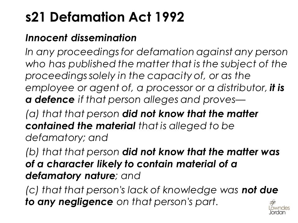 s21 Defamation Act 1992 Innocent dissemination In any proceedings for defamation against any person who has published the matter that is the subject of the proceedings solely in the capacity of, or as the employee or agent of, a processor or a distributor, it is a defence if that person alleges and proves (a) that that person did not know that the matter contained the material that is alleged to be defamatory; and (b) that that person did not know that the matter was of a character likely to contain material of a defamatory nature ; and (c) that that person s lack of knowledge was not due to any negligence on that person s part.