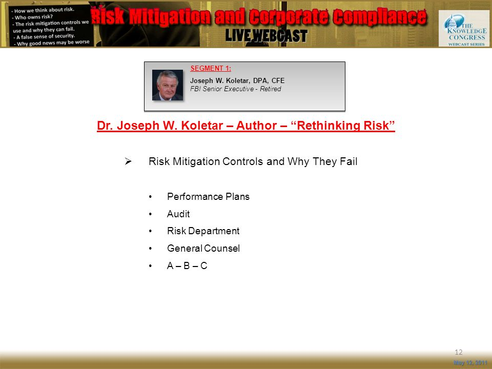 12 May 12, 2011 SEGMENT 1: Joseph W. Koletar, DPA, CFE FBI Senior Executive - Retired Risk Mitigation Controls and Why They Fail Performance Plans Aud