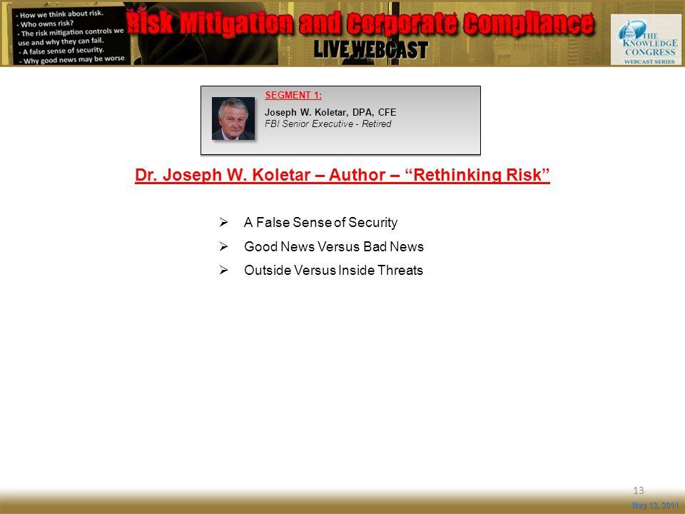 Dr. Joseph W. Koletar – Author – Rethinking Risk 13 May 12, 2011 SEGMENT 1: Joseph W. Koletar, DPA, CFE FBI Senior Executive - Retired A False Sense o
