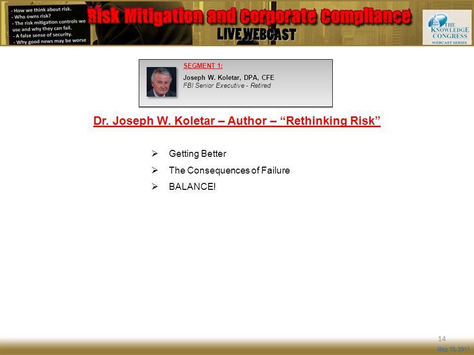14 May 12, 2011 SEGMENT 1: Joseph W. Koletar, DPA, CFE FBI Senior Executive - Retired Dr. Joseph W. Koletar – Author – Rethinking Risk Getting Better