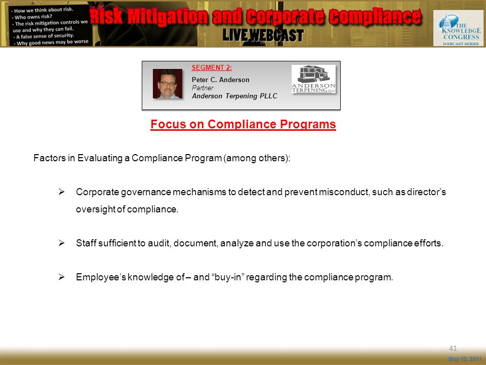 Focus on Compliance Programs 41 May 12, 2011 Factors in Evaluating a Compliance Program (among others): Corporate governance mechanisms to detect and