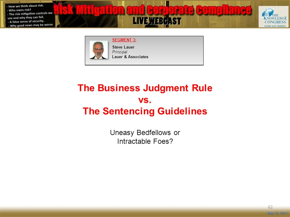 The Business Judgment Rule vs. The Sentencing Guidelines Uneasy Bedfellows or Intractable Foes? 62 May 12, 2011 SEGMENT 3: Steve Lauer Principal Lauer