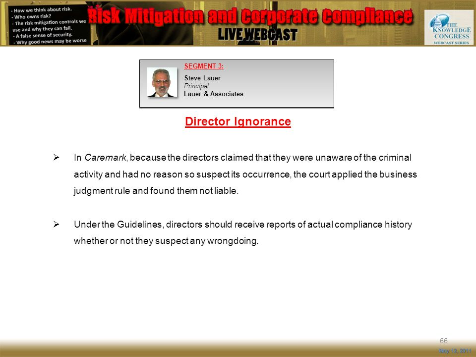 Director Ignorance 66 May 12, 2011 In Caremark, because the directors claimed that they were unaware of the criminal activity and had no reason so sus