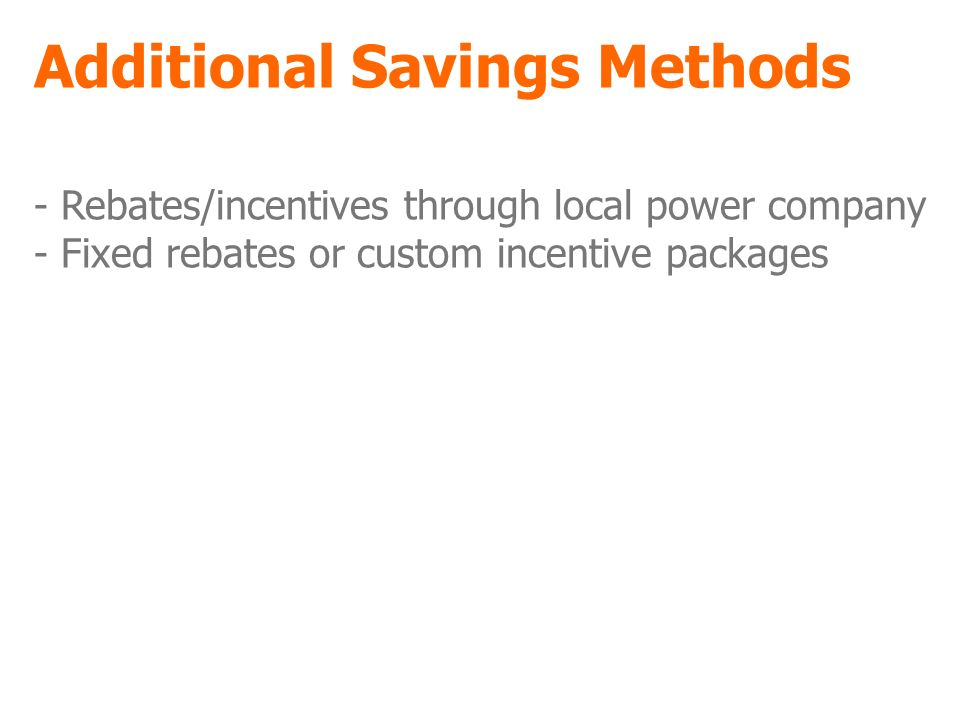Additional Savings Methods - Rebates/incentives through local power company - Fixed rebates or custom incentive packages