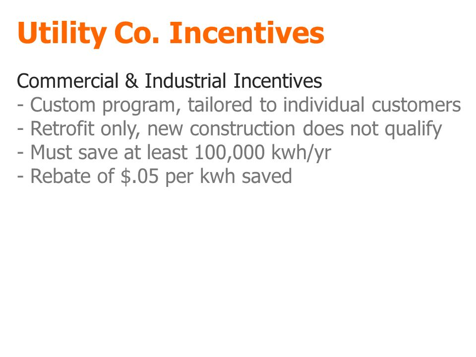 Utility Co. Incentives Commercial & Industrial Incentives - Custom program, tailored to individual customers - Retrofit only, new construction does no