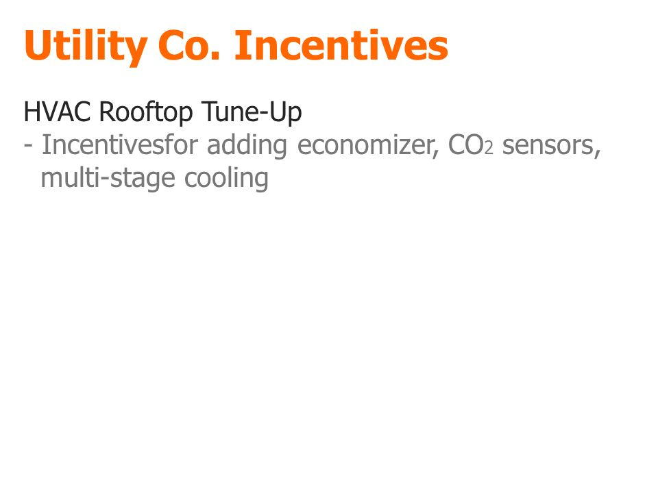 Utility Co. Incentives HVAC Rooftop Tune-Up - Incentivesfor adding economizer, CO 2 sensors, multi-stage cooling