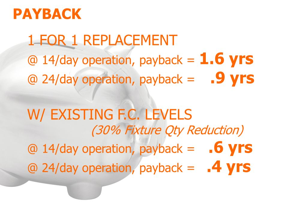 1 FOR 1 REPLACEMENT @ 14/day operation, payback = 1.6 yrs @ 24/day operation, payback =.9 yrs W/ EXISTING F.C.