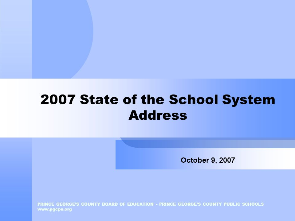 PRINCE GEORGES COUNTY BOARD OF EDUCATION PRINCE GEORGES COUNTY PUBLIC SCHOOLS www.pgcps.org 2007 State of the School System Address October 9, 2007