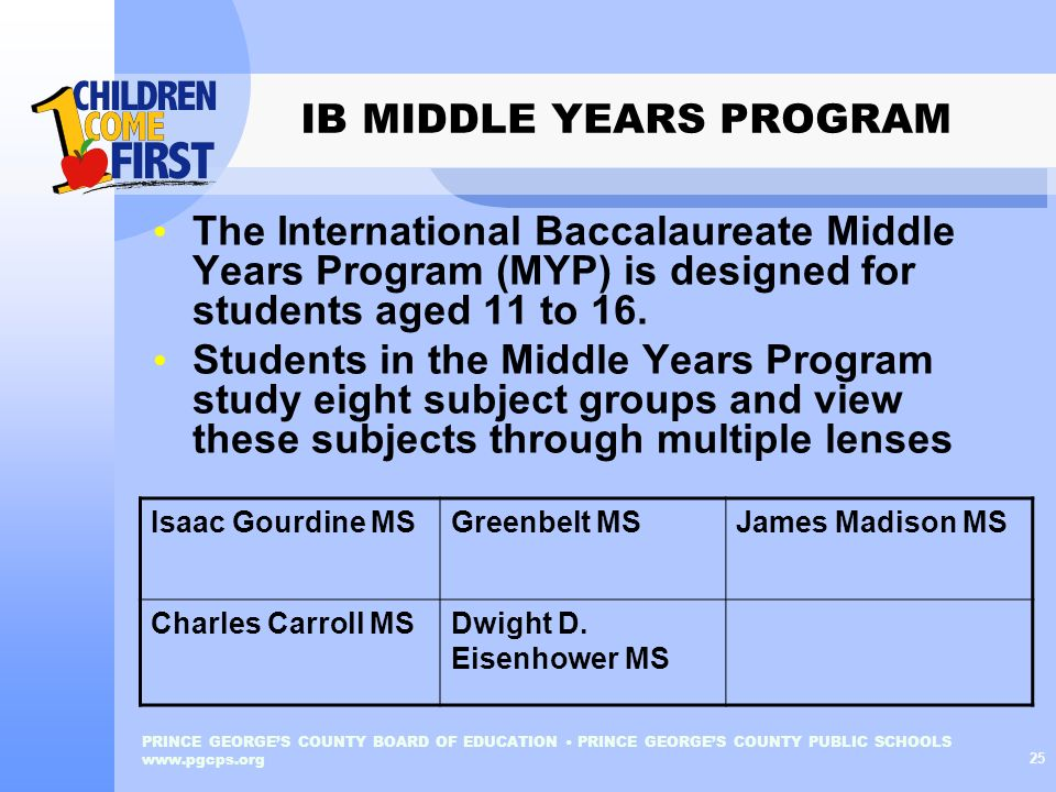 PRINCE GEORGES COUNTY BOARD OF EDUCATION PRINCE GEORGES COUNTY PUBLIC SCHOOLS www.pgcps.org 25 IB MIDDLE YEARS PROGRAM The International Baccalaureate