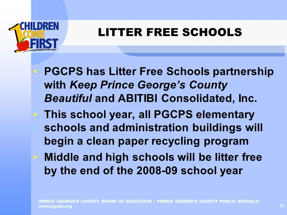 PRINCE GEORGES COUNTY BOARD OF EDUCATION PRINCE GEORGES COUNTY PUBLIC SCHOOLS www.pgcps.org 29 LITTER FREE SCHOOLS PGCPS has Litter Free Schools partn
