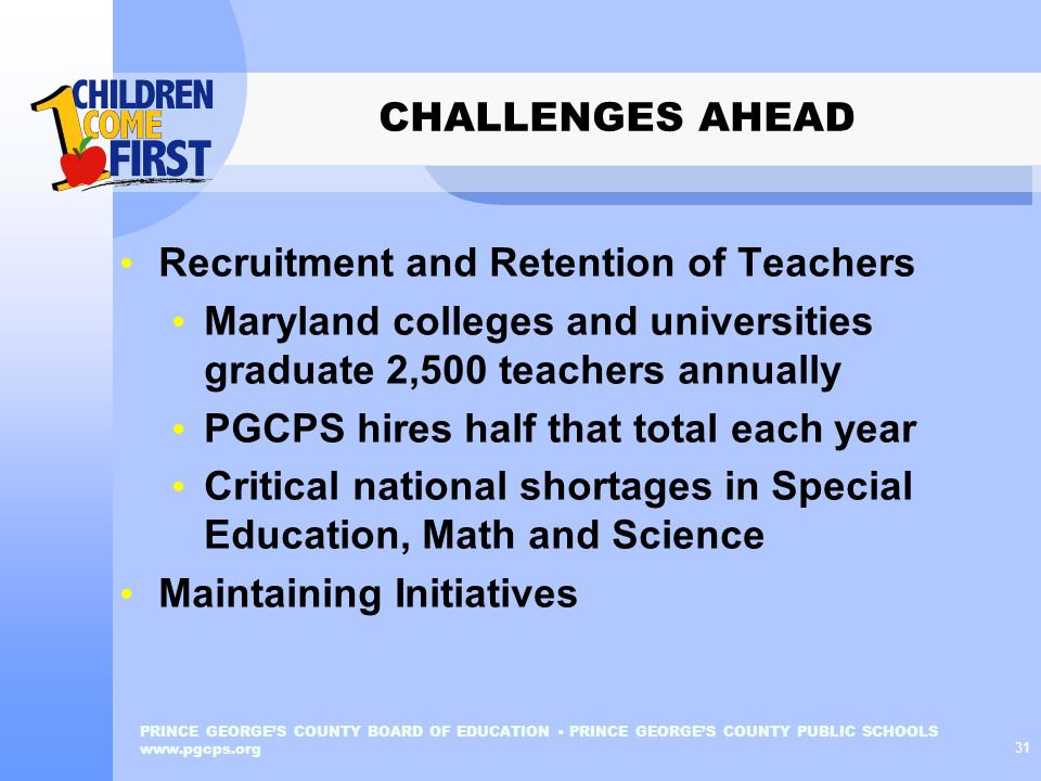 PRINCE GEORGES COUNTY BOARD OF EDUCATION PRINCE GEORGES COUNTY PUBLIC SCHOOLS www.pgcps.org 31 CHALLENGES AHEAD Recruitment and Retention of Teachers