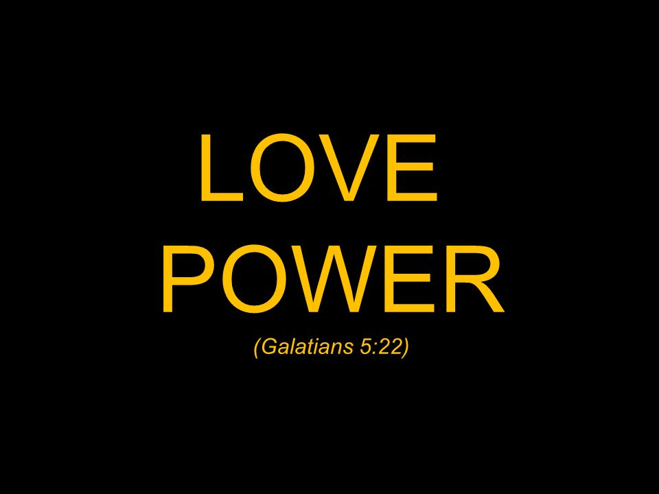 LOVE POWER (Galatians 5:22)