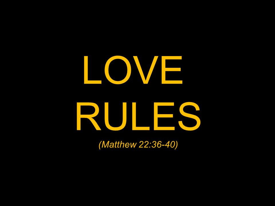LOVE RULES (Matthew 22:36-40)