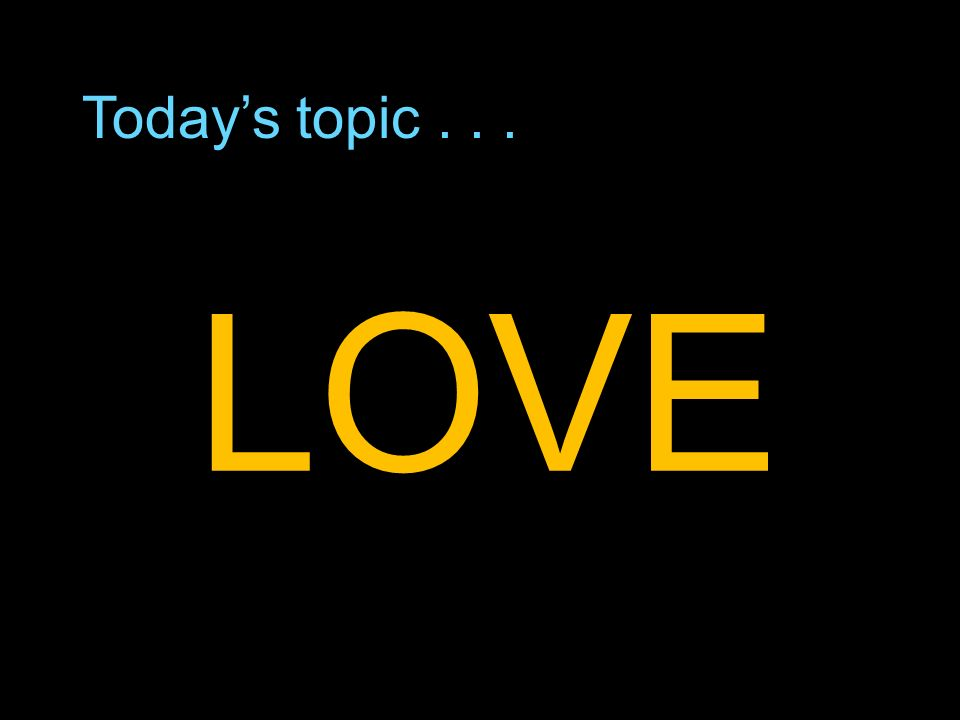 Todays topic... LOVE