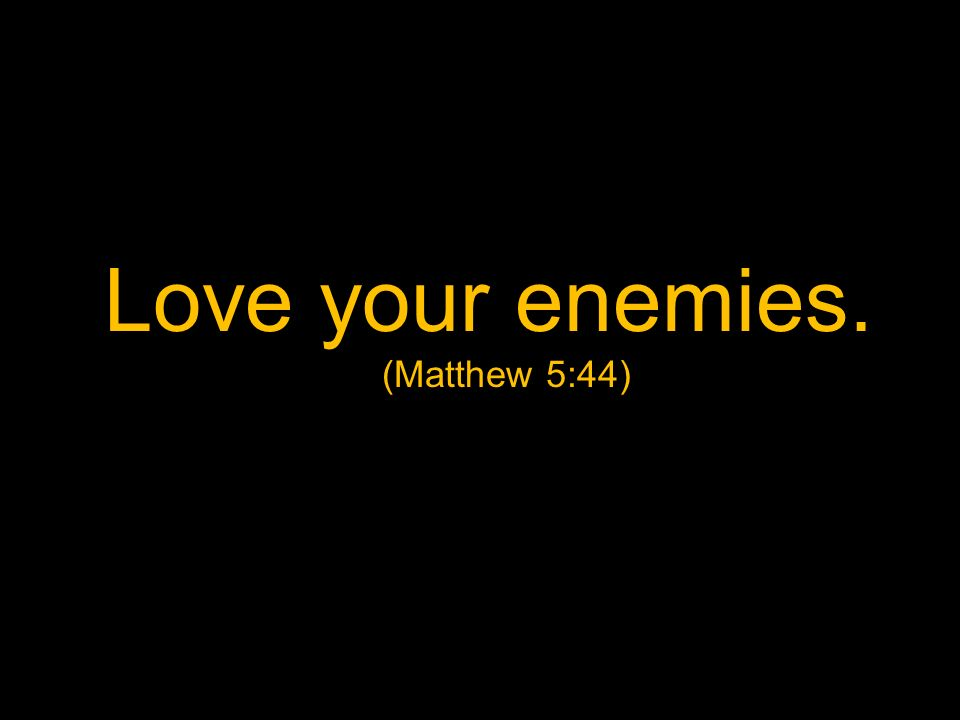Love your enemies. (Matthew 5:44)