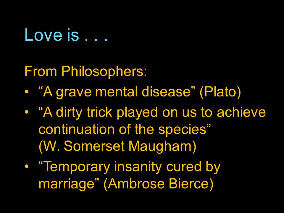 Love is... From Philosophers: A grave mental disease (Plato) A dirty trick played on us to achieve continuation of the species (W. Somerset Maugham) T