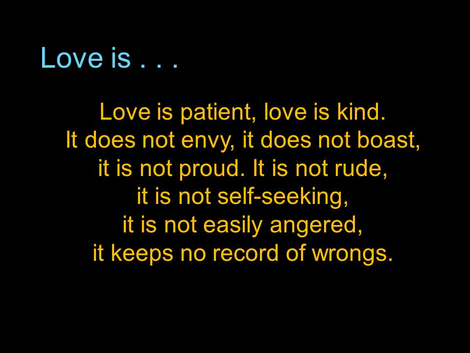 Love is... Love is patient, love is kind. It does not envy, it does not boast, it is not proud.