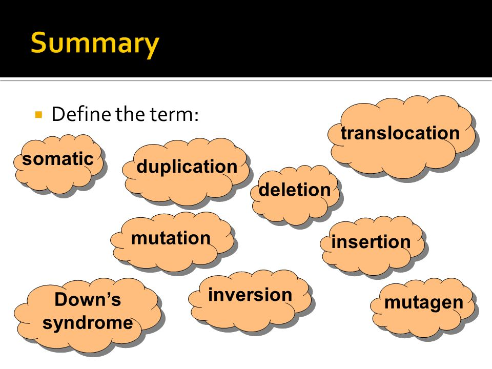 Define the term: somatic mutation deletion insertion duplication inversion translocation Downs syndrome mutagen