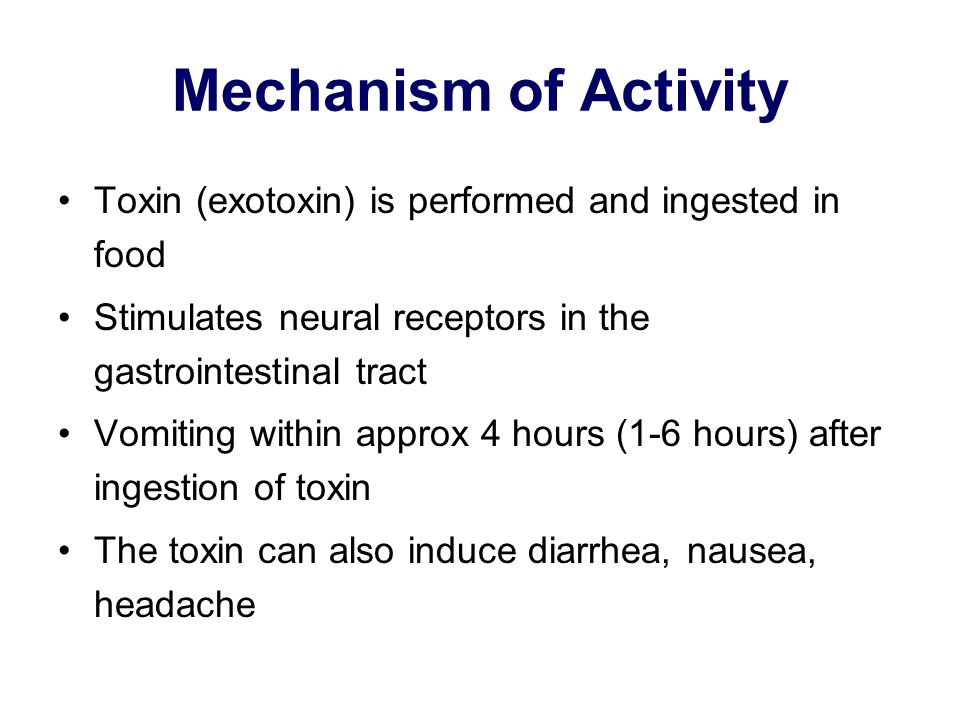 Mechanism of Activity Toxin (exotoxin) is performed and ingested in food Stimulates neural receptors in the gastrointestinal tract Vomiting within app