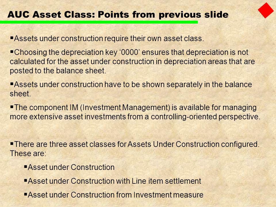 AUC Asset Class: Points from previous slide Assets under construction require their own asset class. Choosing the depreciation key 0000 ensures that d
