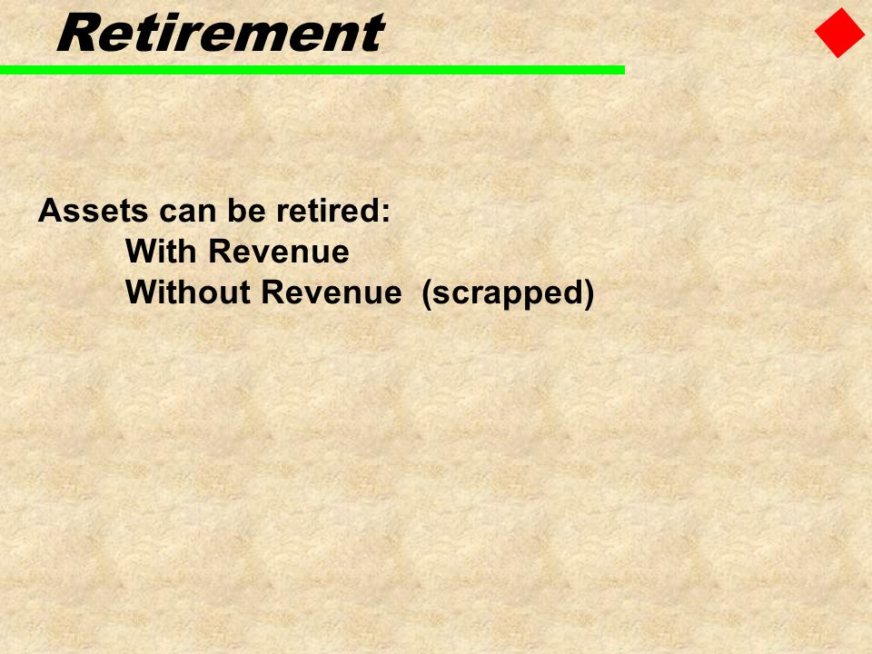 Assets can be retired: With Revenue Without Revenue (scrapped) Retirement