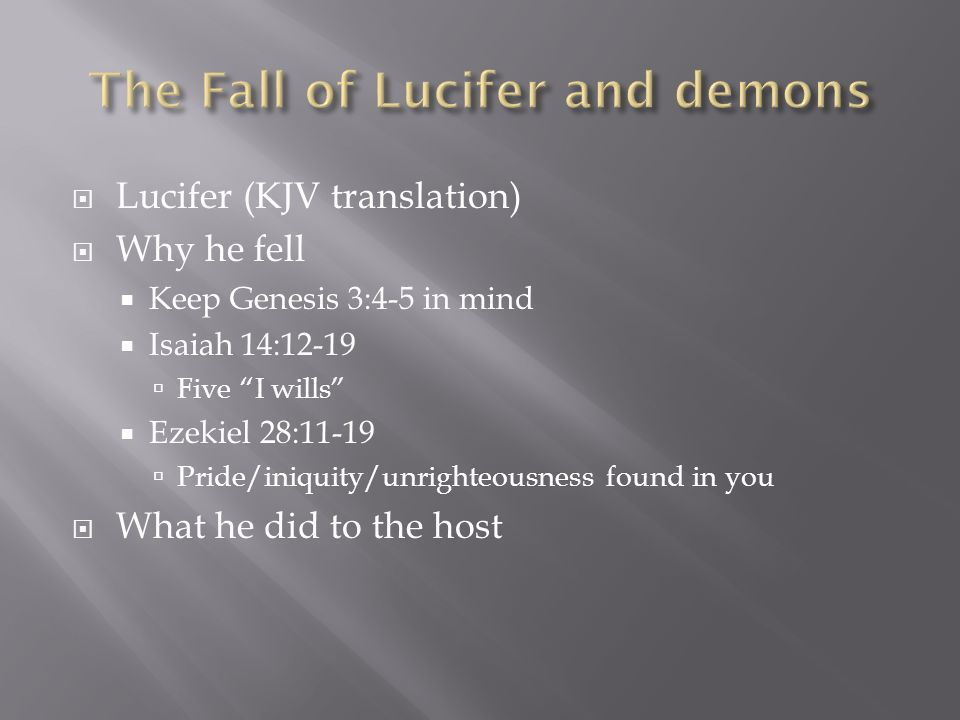 Lucifer (KJV translation) Why he fell Keep Genesis 3:4-5 in mind Isaiah 14:12-19 Five I wills Ezekiel 28:11-19 Pride/iniquity/unrighteousness found in