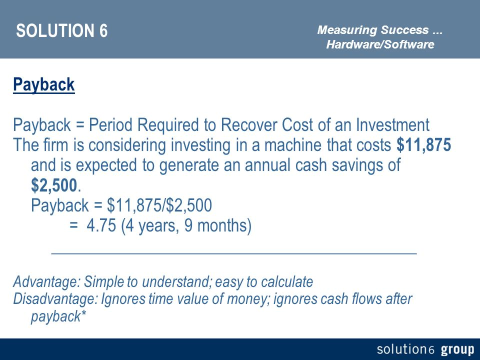 SOLUTION 6 Payback Payback = Period Required to Recover Cost of an Investment The firm is considering investing in a machine that costs $11,875 and is expected to generate an annual cash savings of $2,500.