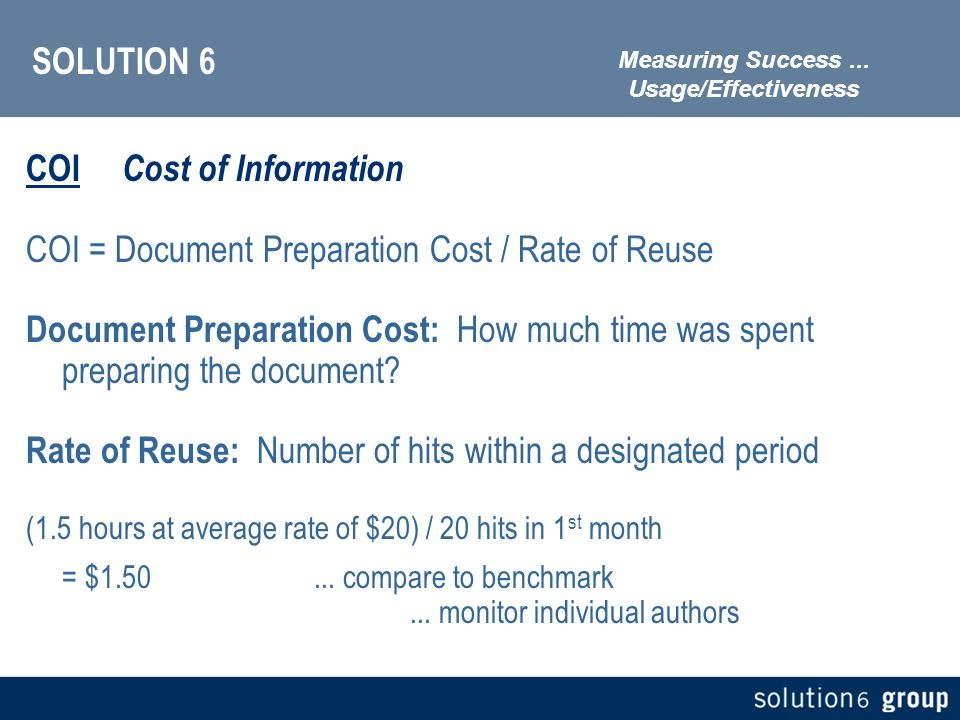 SOLUTION 6 COI Cost of Information COI = Document Preparation Cost / Rate of Reuse Document Preparation Cost: How much time was spent preparing the document.