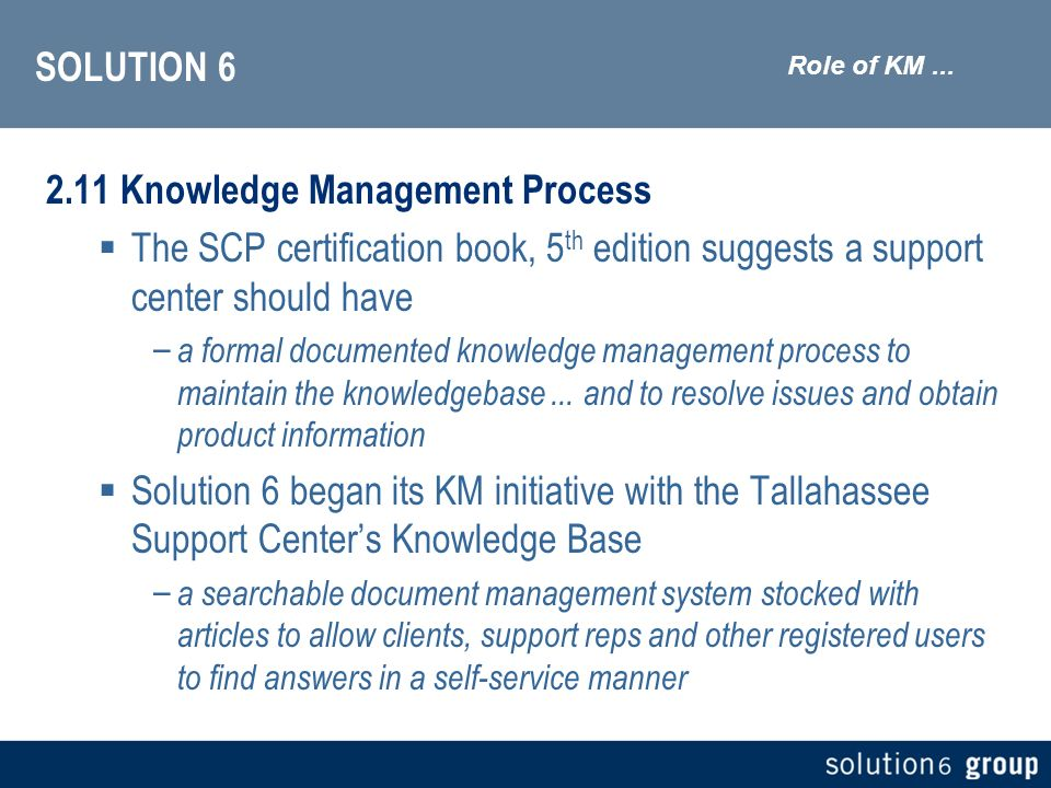 SOLUTION 6 2.11 Knowledge Management Process The SCP certification book, 5 th edition suggests a support center should have – a formal documented knowledge management process to maintain the knowledgebase...