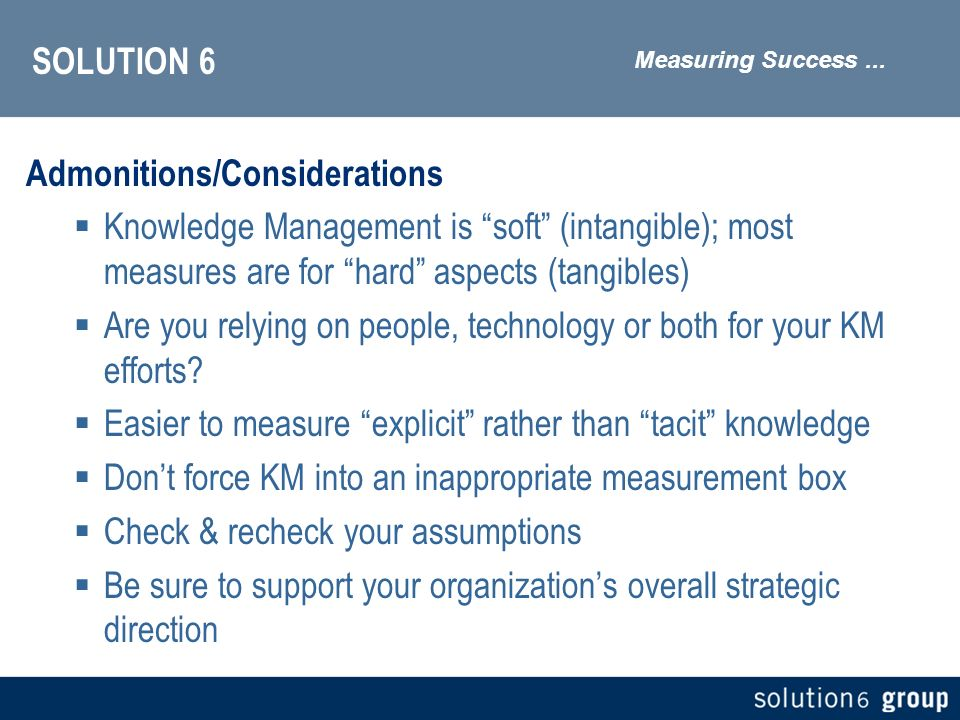 SOLUTION 6 Admonitions/Considerations Knowledge Management is soft (intangible); most measures are for hard aspects (tangibles) Are you relying on people, technology or both for your KM efforts.