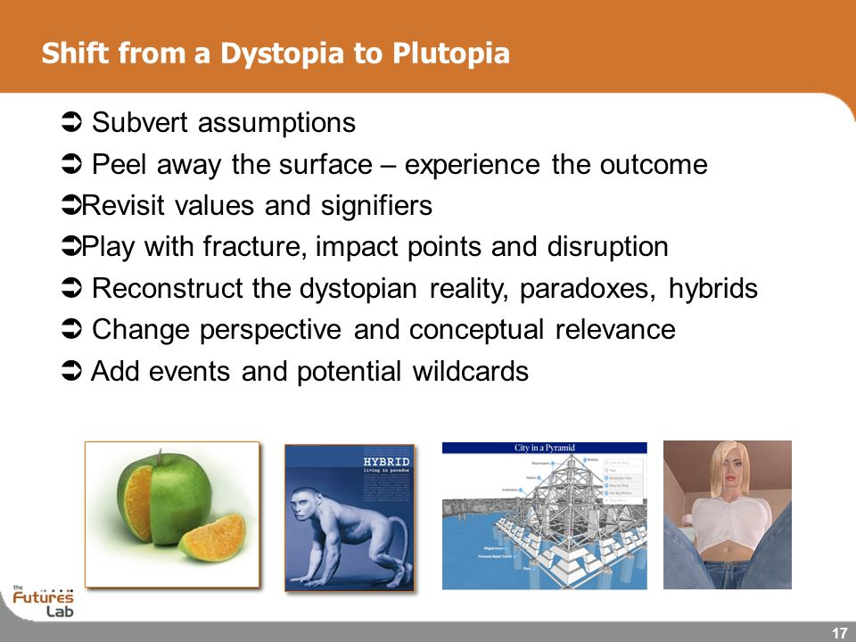 17 Shift from a Dystopia to Plutopia Subvert assumptions Peel away the surface – experience the outcome Revisit values and signifiers Play with fractu