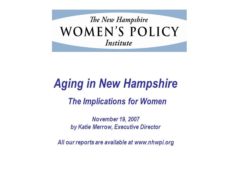 Aging in New Hampshire The Implications for Women November 19, 2007 by Katie Merrow, Executive Director All our reports are available at