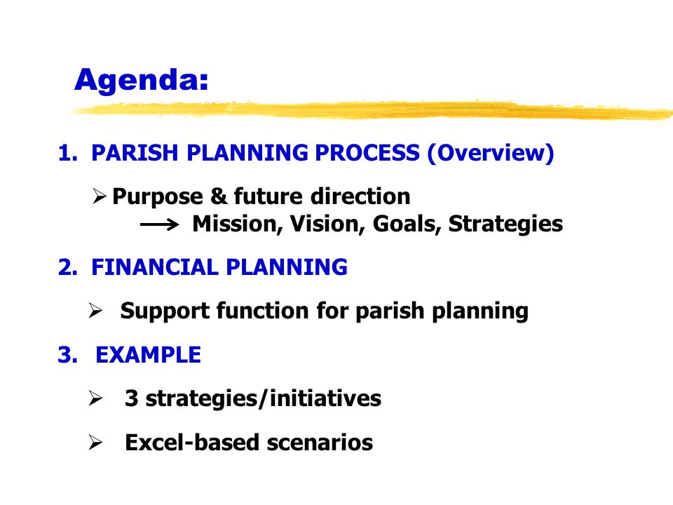 Agenda: 1.PARISH PLANNING PROCESS (Overview) Purpose & future direction Mission, Vision, Goals, Strategies 2.FINANCIAL PLANNING Support function for p