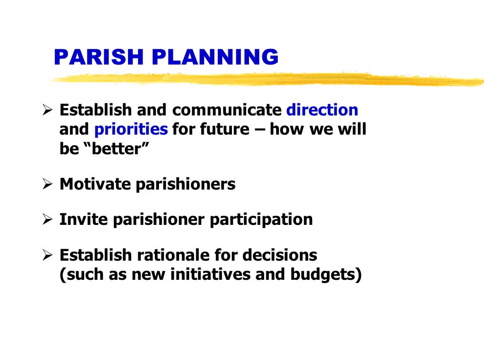PARISH PLANNING Establish and communicate direction and priorities for future – how we will be better Motivate parishioners Invite parishioner partici
