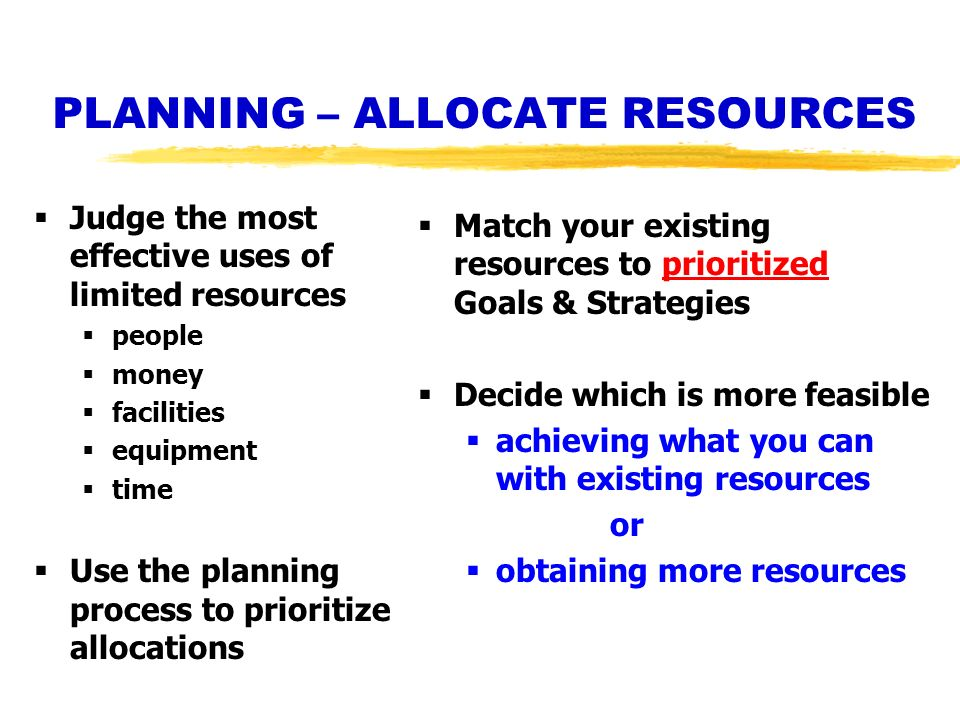 PLANNING – ALLOCATE RESOURCES Judge the most effective uses of limited resources people money facilities equipment time Use the planning process to pr