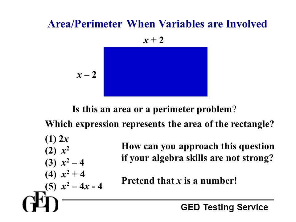 GED Testing Service Area/Perimeter When Variables are Involved x + 2 Is this an area or a perimeter problem? x – 2 Which expression represents the are