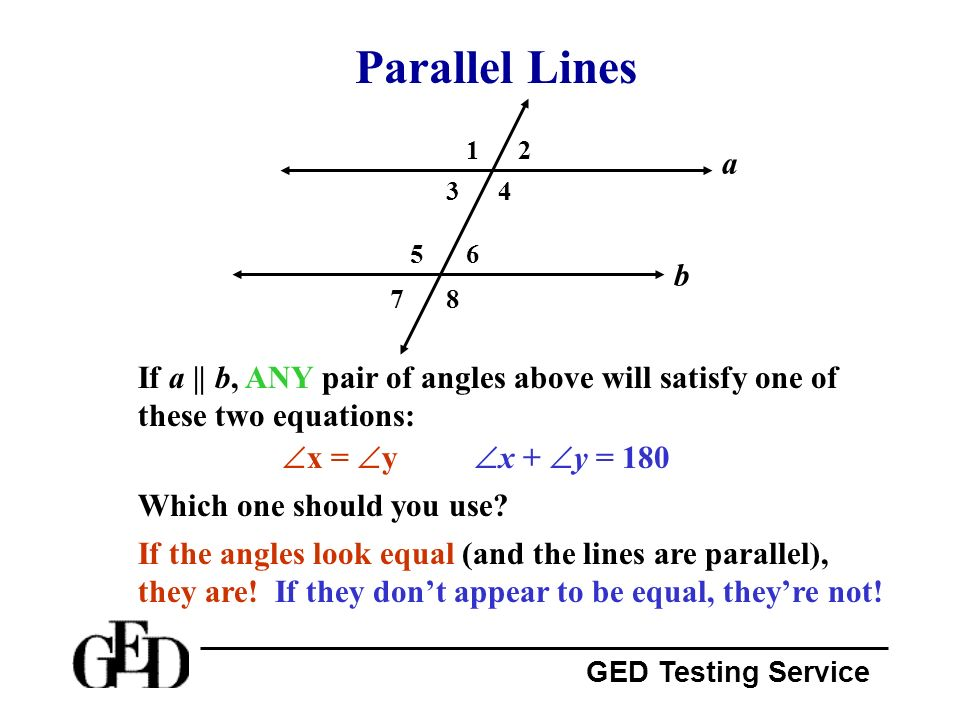 GED Testing Service Parallel Lines a b 87 65 43 21 If a || b, ANY pair of angles above will satisfy one of these two equations: x + y = 180 x = y Whic
