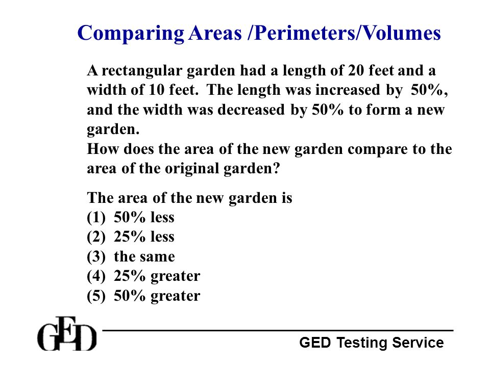 GED Testing Service Comparing Areas /Perimeters/Volumes A rectangular garden had a length of 20 feet and a width of 10 feet. The length was increased