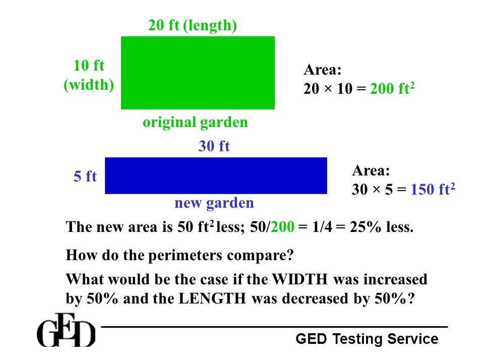 GED Testing Service original garden 20 ft (length) 10 ft (width) new garden 5 ft 30 ft Area: 20 × 10 = 200 ft 2 Area: 30 × 5 = 150 ft 2 The new area i
