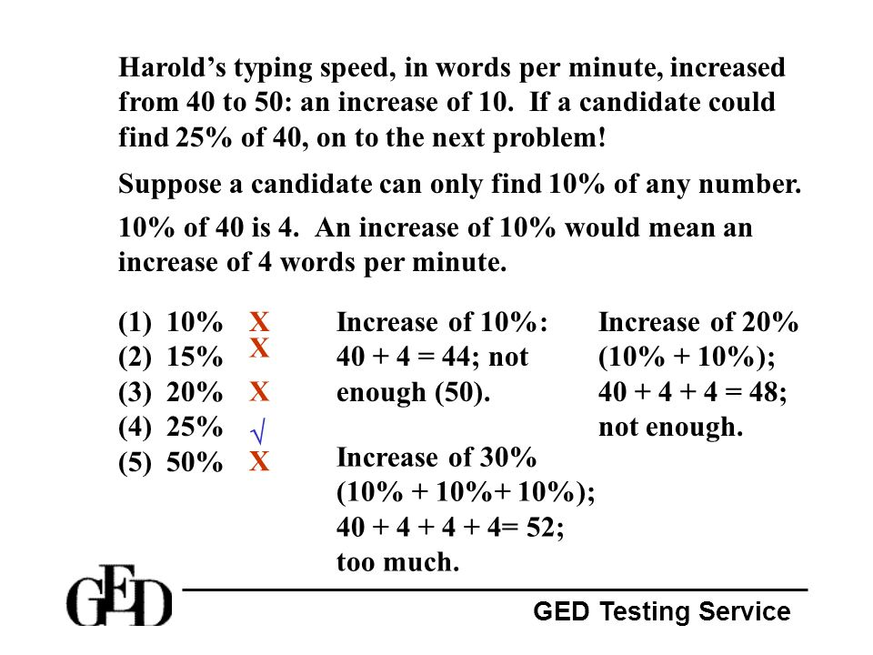 GED Testing Service Harolds typing speed, in words per minute, increased from 40 to 50: an increase of 10. If a candidate could find 25% of 40, on to
