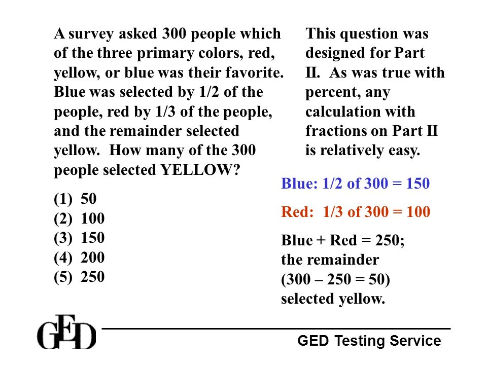 GED Testing Service A survey asked 300 people which of the three primary colors, red, yellow, or blue was their favorite. Blue was selected by 1/2 of