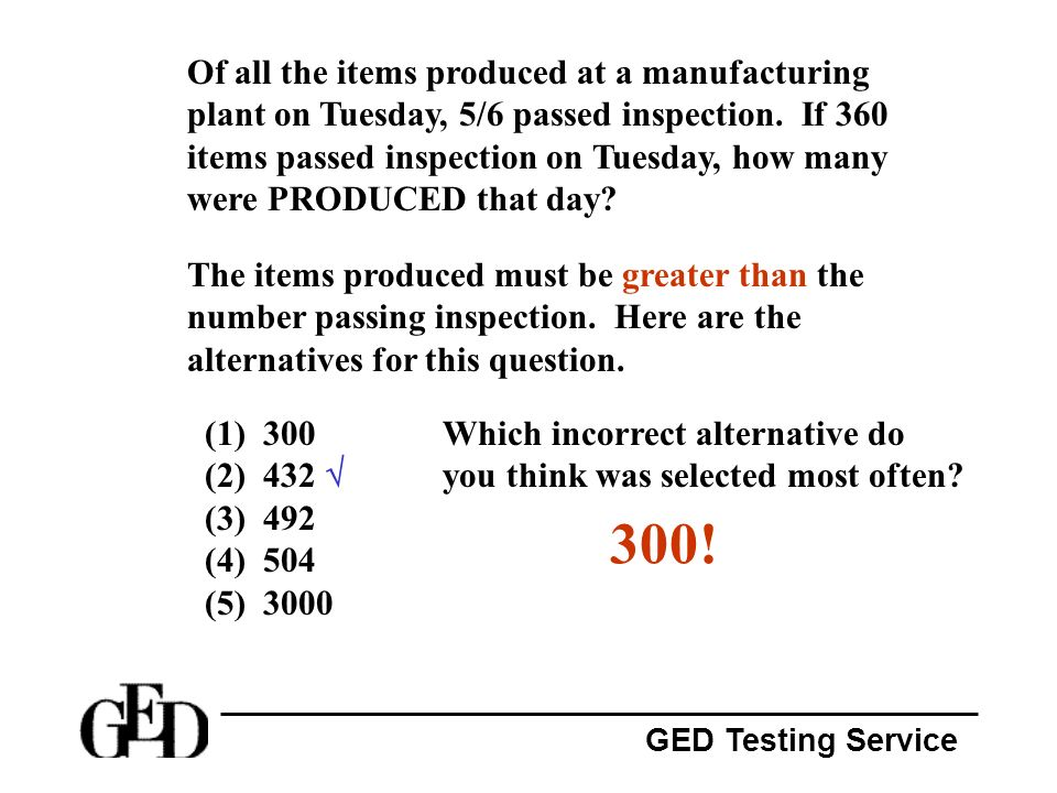 GED Testing Service Of all the items produced at a manufacturing plant on Tuesday, 5/6 passed inspection. If 360 items passed inspection on Tuesday, h